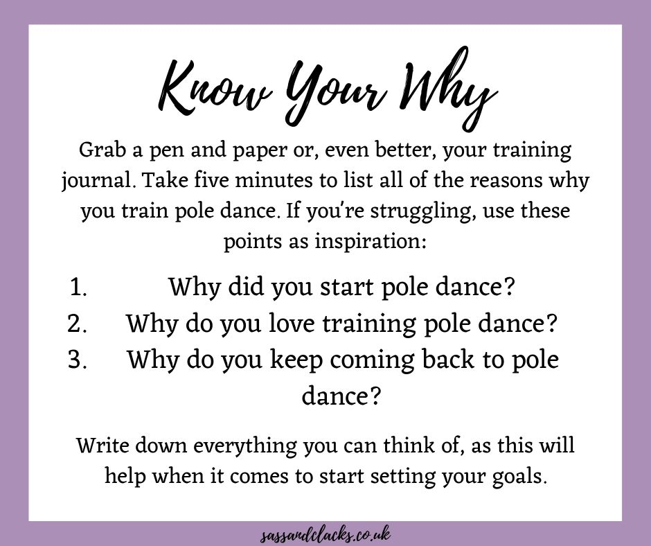 This week's homework is to think about your why. Take five minutes to list all of the reasons why you train pole dance. Write down everything you can think of, as this will help when it comes to setting your goals.